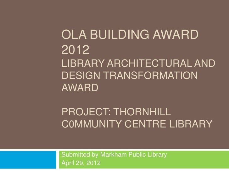 OLA BUILDING AWARD2012LIBRARY ARCHITECTURAL ANDDESIGN TRANSFORMATIONAWARDPROJECT: THORNHILLC0MMUNITY CENTRE LIBRARYSubmitt...