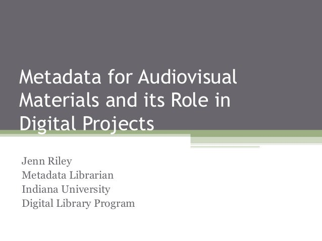 Metadata for Audiovisual Materials and its Role in Digital Projects Jenn Riley Metadata Librarian Indiana University Digit...