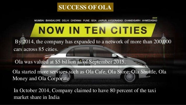 By 2014, the company has expanded to a network of more than 200,000 cars across 85 cities. Ola was valued at $5 billion as...