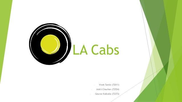 LA Cabs - Vivek Tambi (72011) - Ankit Chauhan (72554) - Gourav Kalbalia (72373)
