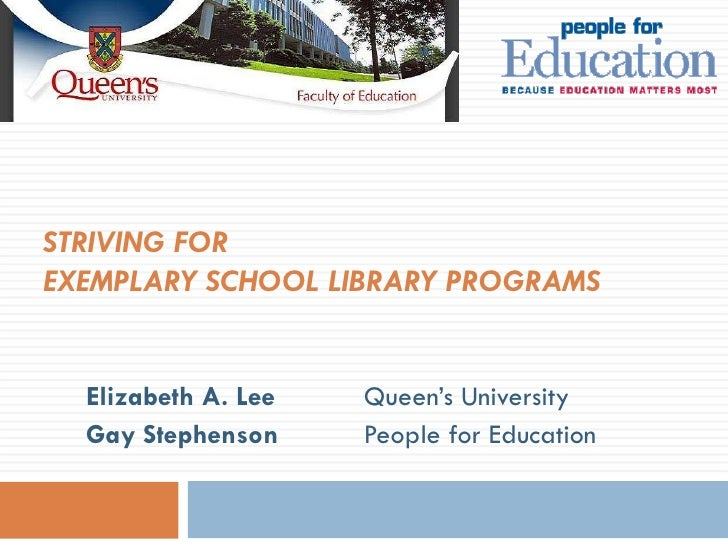 STRIVING FOR  EXEMPLARY SCHOOL LIBRARY PROGRAMS   Elizabeth A. Lee Queen's University Gay Stephenson   People for Education