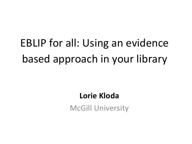 EBLIP  for  all:  Using  an  evidence   based  approach  in  your  library      Lorie  Kloda  ...