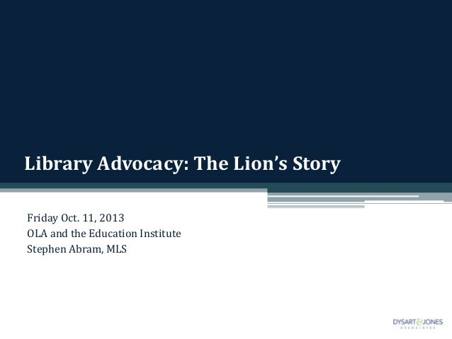 Library Advocacy: The Lion's Story Friday Oct. 11, 2013 OLA and the Education Institute Stephen Abram, MLS
