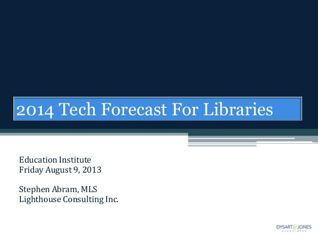 Education Institute Friday August 9, 2013 Stephen Abram, MLS Lighthouse Consulting Inc. 2014 Tech Forecast For Libraries