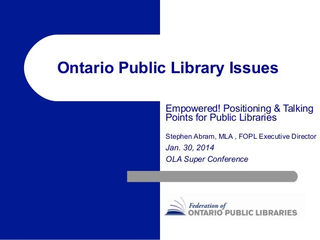 Ontario Public Library Issues Empowered! Positioning & Talking Points for Public Libraries Stephen Abram, MLA , FOPL Execu...