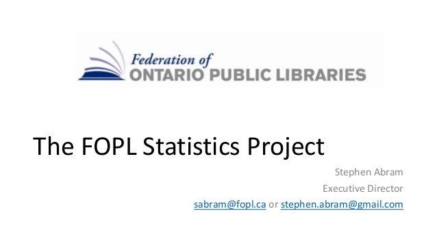 The FOPL Statistics Project Stephen Abram Executive Director sabram@fopl.ca or stephen.abram@gmail.com