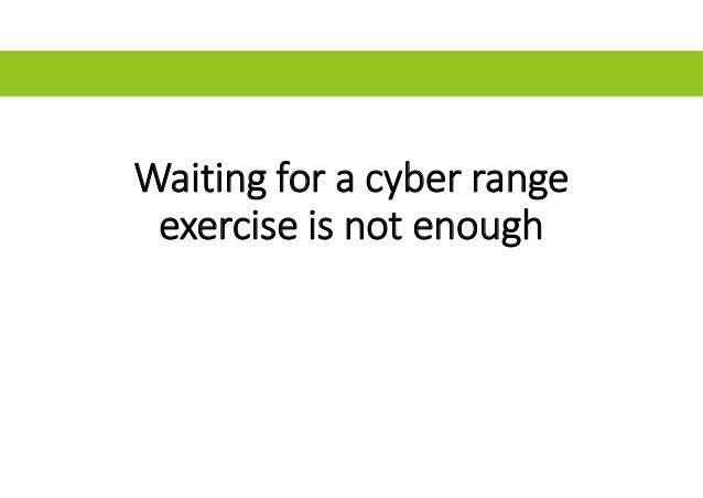 Waiting for a cyber range exercise is not enough