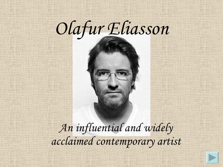 Olafur Eliasson An influential and widely acclaimed contemporary artist