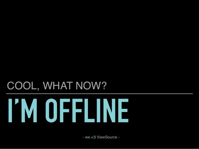 I'M OFFLINE COOL, WHAT NOW? - we <3 ViewSource -