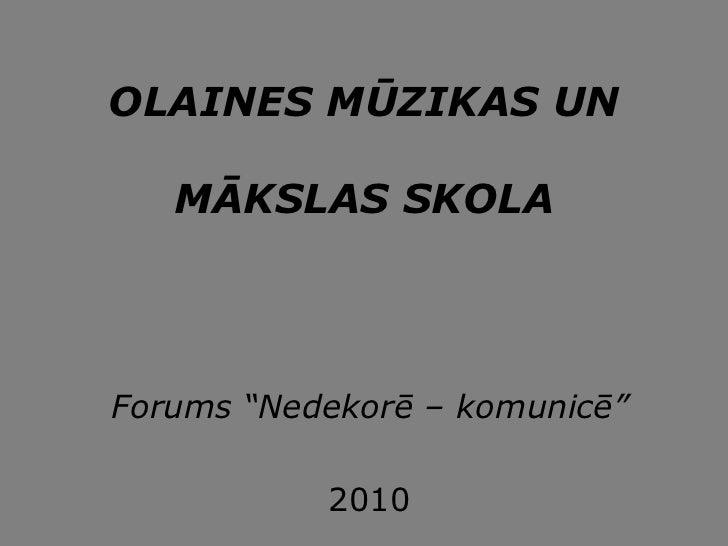 """OLAINES MŪZIKAS UN     MĀKSLAS SKOLA     Forums """"Nedekorē – komunicē""""             2010"""