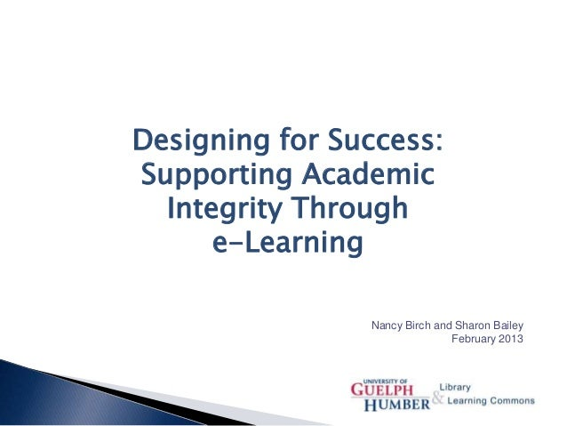 Designing for Success: Supporting Academic Integrity Through e-Learning Nancy Birch and Sharon Bailey February 2013