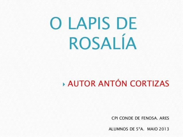 O LAPIS DEROSALÍACPI CONDE DE FENOSA. ARESALUMNOS DE 5ºA. MAIO 2013 AUTOR ANTÓN CORTIZAS