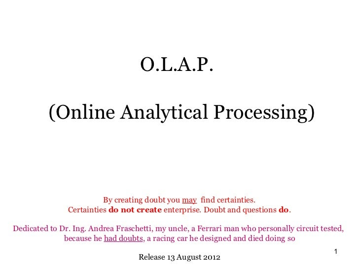 O.L.A.P.          (Online Analytical Processing)                         By creating doubt you may find certainties.      ...
