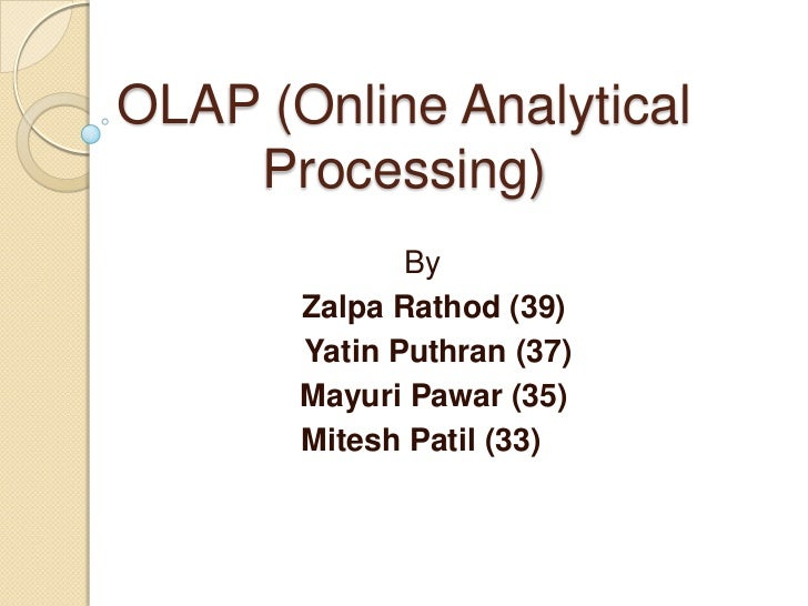 OLAP (Online Analytical    Processing)              By       Zalpa Rathod (39)       Yatin Puthran (37)       Mayuri Pawar...