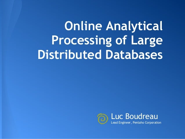 Online Analytical  Processing of LargeDistributed Databases            Luc Boudreau            Lead Engineer, Pentaho Corp...