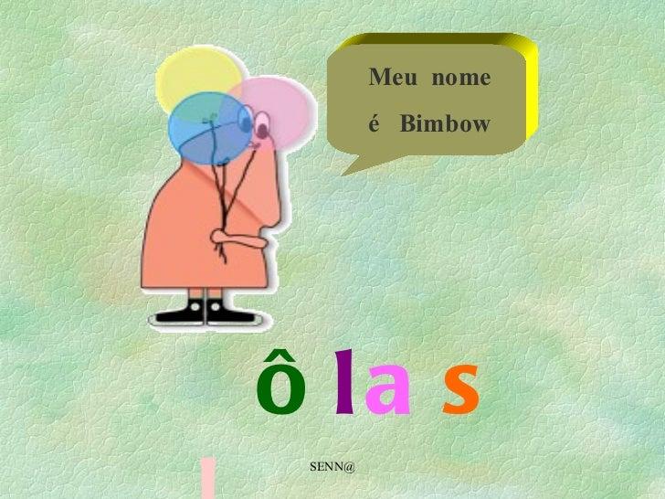 SENN@ ô l a s  !  Meu  nome é  Bimbow