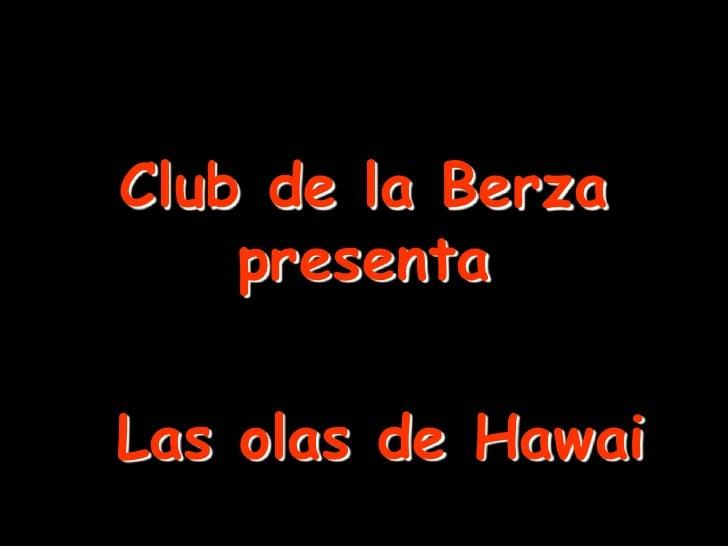 Club de la Berza    presentaLas olas de Hawai