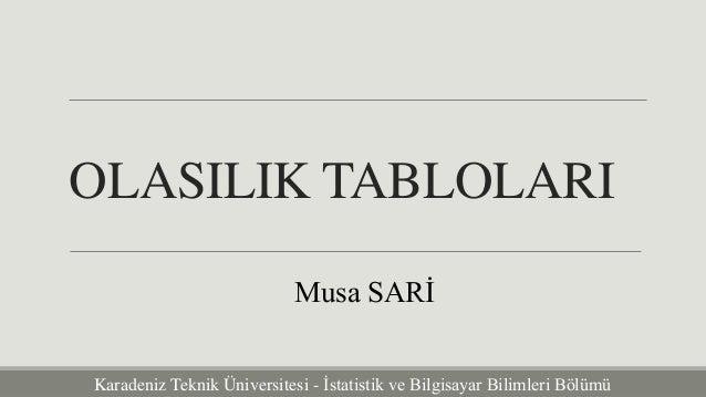 OLASILIK TABLOLARI  Musa SARİ  Karadeniz Teknik Üniversitesi - İstatistik ve Bilgisayar Bilimleri Bölümü