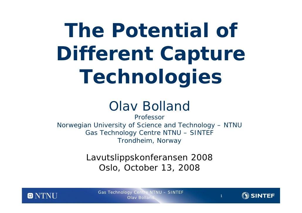 The Potential of Different Capture   Technologies                Olav Bolland                        Professor Norwegian U...