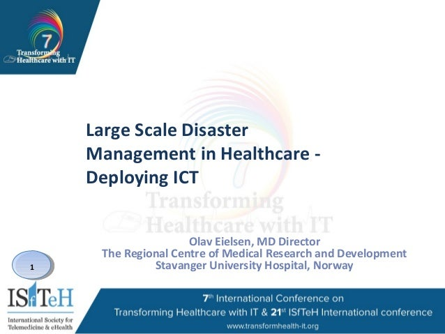 1 Large Scale Disaster Management in Healthcare - Deploying ICT Olav Eielsen, MD Director The Regional Centre of Medical R...
