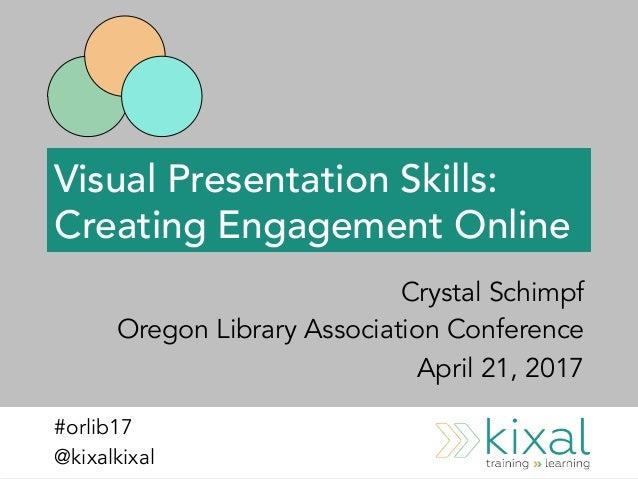 Visual Presentation Skills: Creating Engagement Online Crystal Schimpf Oregon Library Association Conference April 21, 201...