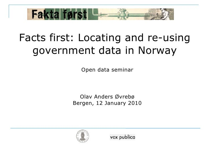 Facts first: Locating and re-using government data in Norway Open data seminar Olav Anders Øvrebø Bergen, 12 January 2010