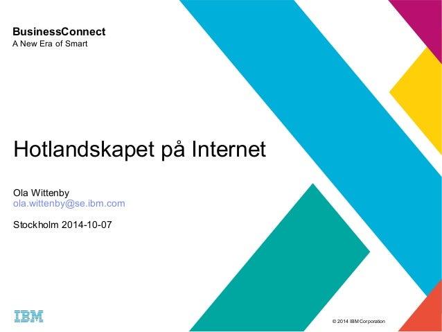 © 2014 IBM Corporation  BusinessConnect  A New Era of Smart  Hotlandskapet på Internet  Ola Wittenby  ola.wittenby@se.ibm....