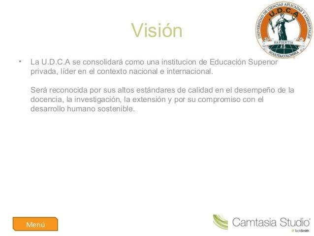 Visión• LaU.D.C.AseconsolidarácomounainstituciondeEducaciónSuperiorprivada,líderenelcontextonacionaleinte...