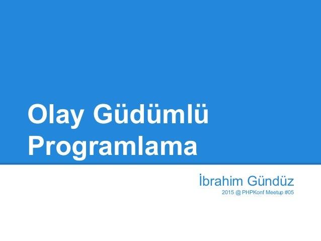 Olay Güdümlü Programlama İbrahim Gündüz 2015 @ PHPKonf Meetup #05