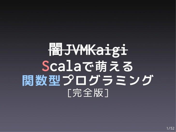 闇JVMKaigi Scalaで萌える関数型プログラミング   [完全版]              1/52