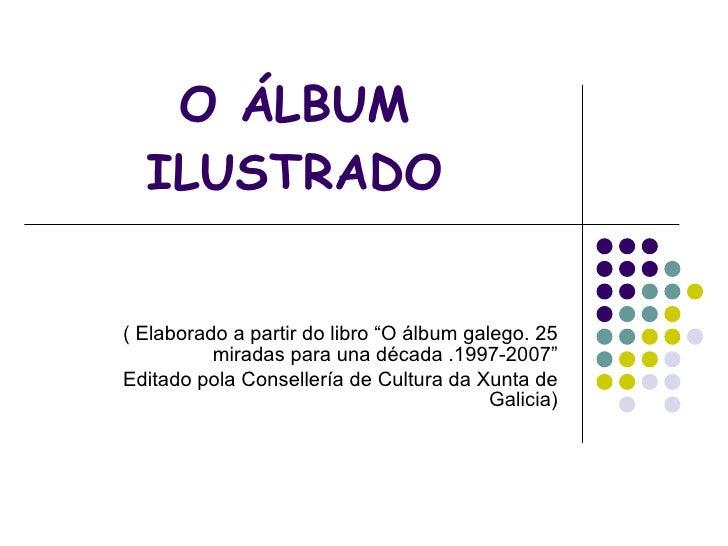"""O ÁLBUM ILUSTRADO ( Elaborado a partir do libro """"O álbum galego. 25 miradas para una década .1997-2007"""" Editado pola Conse..."""