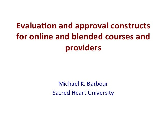Michael	   K.	   Barbour	    Sacred	   Heart	   University	    Evalua&on	   and	   approval	   constructs	    for	   onlin...