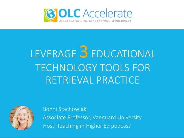 LEVERAGE 3EDUCATIONAL TECHNOLOGY TOOLS FOR RETRIEVAL PRACTICE Bonni Stachowiak Associate Professor, Vanguard University Ho...