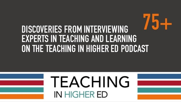 DISCOVERIES FROM INTERVIEWING 75+ EXPERTS IN TEACHING AND LEARNING ON THE TEACHING IN HIGHER ED PODCAST