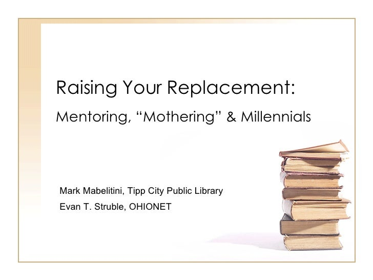 "Raising Your Replacement: Mentoring, ""Mothering"" & Millennials Mark Mabelitini, Tipp City Public Library Evan T. Struble, ..."