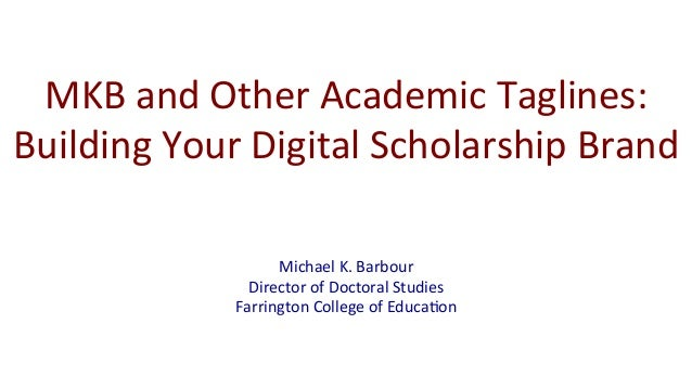 MKB	   and	   Other	   Academic	   Taglines:	    Building	   Your	   Digital	   Scholarship	   Brand	    Michael	   K.	   ...