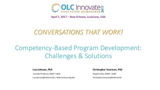 CONVERSATIONS THAT WORK! Competency-Based Program Development: Challenges & Solutions Lisa Johnson, PhD Christopher Sorens...