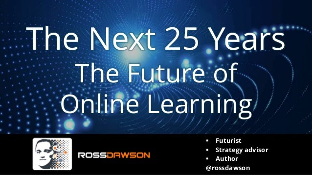 The Next 25 Years The Future of Online Learning ▪ Futurist ▪ Strategy advisor ▪ Author @rossdawson