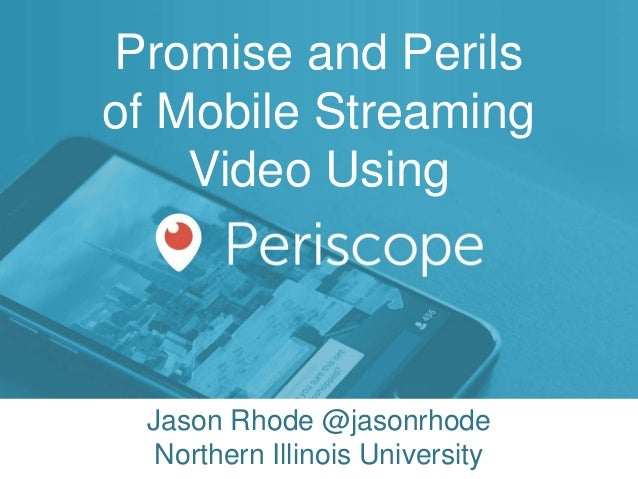 Promise and Perils of Mobile Streaming Video Using Jason Rhode @jasonrhode Northern Illinois University