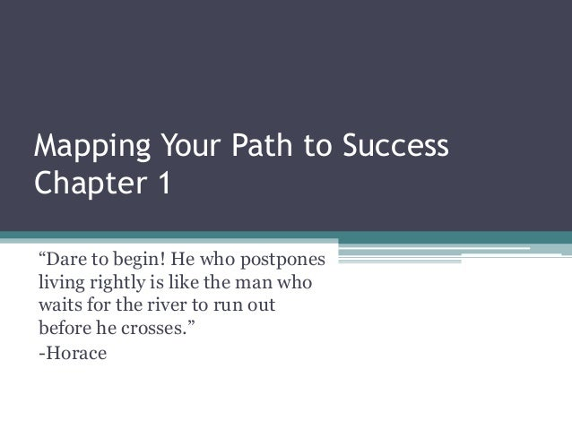 "Mapping Your Path to SuccessChapter 1""Dare to begin! He who postponesliving rightly is like the man whowaits for the river..."