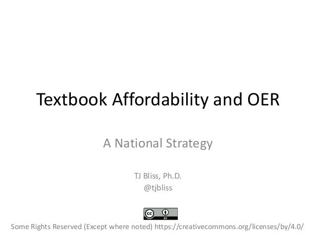 Textbook Affordability and OER A National Strategy TJ Bliss, Ph.D. @tjbliss Some Rights Reserved (Except where noted) http...