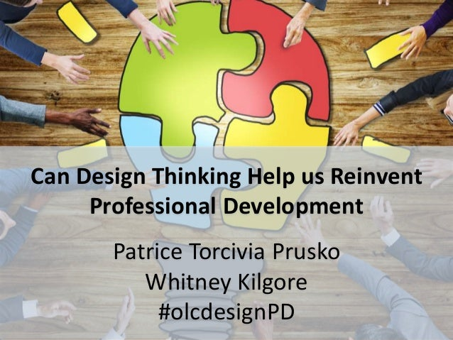 Can Design Thinking Help us Reinvent Professional Development Patrice Torcivia Prusko Whitney Kilgore #olcdesignPD