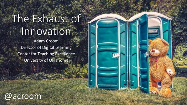 The Exhaust of Innovation Adam Croom Director of Digital Learning Center for Teaching Excellence University of Oklahoma @a...