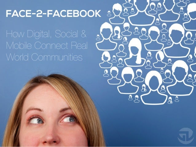 FACE-2-FACEBOOK How Digital, Social & Mobile Connect Real World Communities