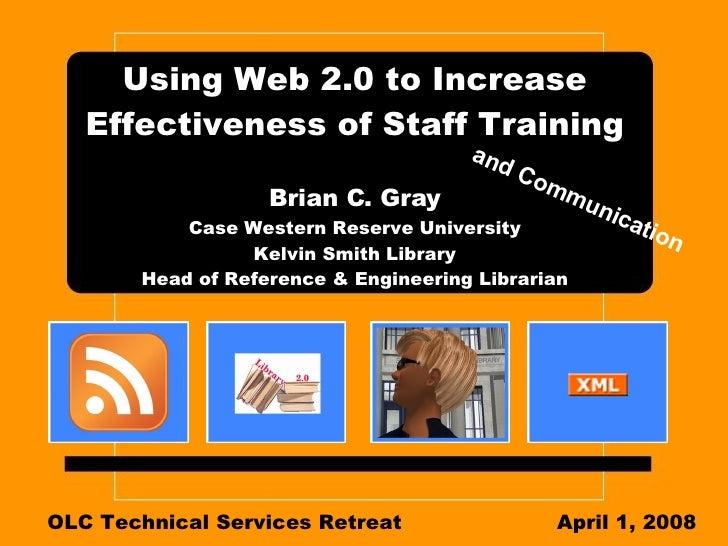 Using Web 2.0 to Increase Effectiveness of Staff Training Brian C. Gray Case Western Reserve University Kelvin Smith Libra...