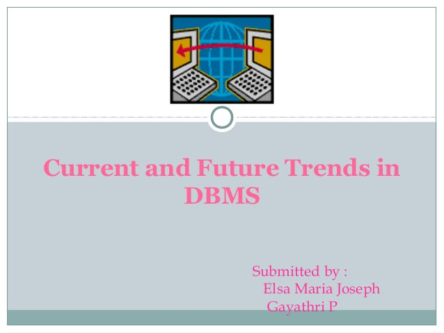 Current and Future Trends in DBMS Submitted by : Elsa Maria Joseph Gayathri P
