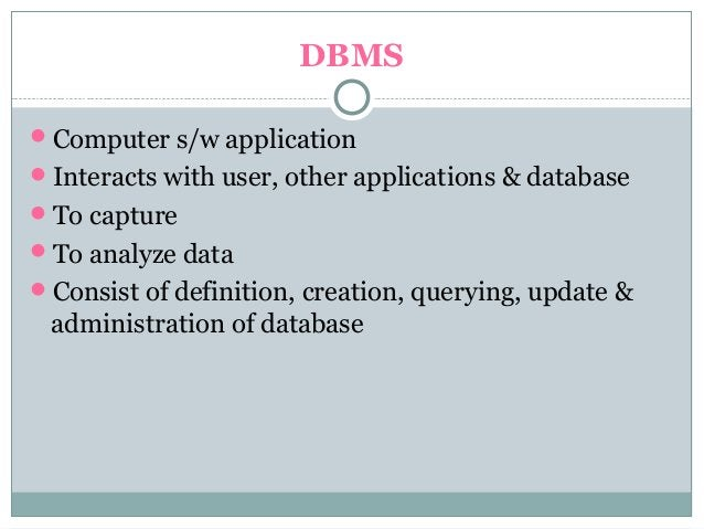 DBMS Computer s/w application Interacts with user, other applications & database To capture To analyze data Consist o...