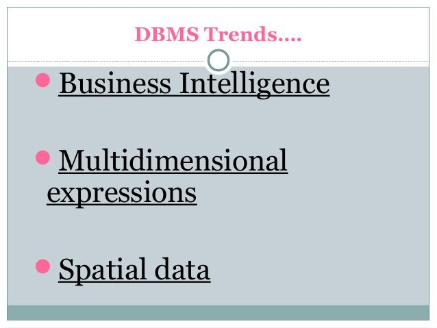 DBMS Trends…. Business Intelligence Multidimensional expressions Spatial data
