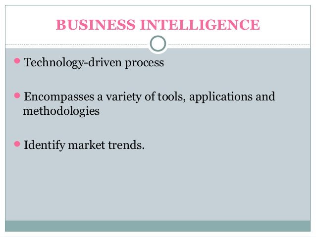 BUSINESS INTELLIGENCE Technology-driven process Encompasses a variety of tools, applications and methodologies Identify...