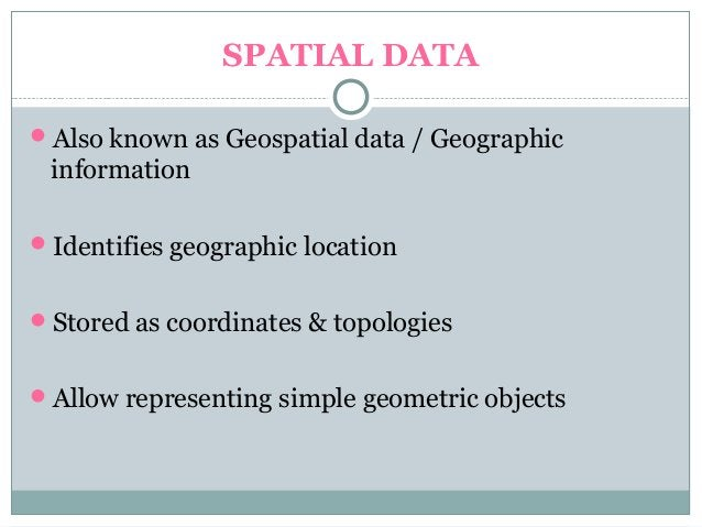 SPATIAL DATA Also known as Geospatial data / Geographic information Identifies geographic location Stored as coordinate...